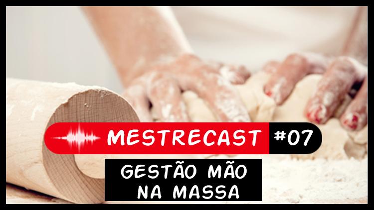 #07 – MestreCast – Gestão Mão na Massa