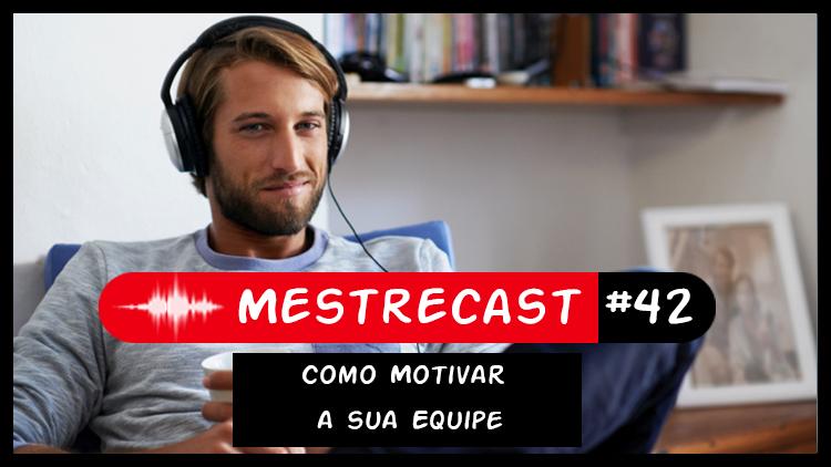 #42 – MestreCast – Como Motivar a sua Equipe