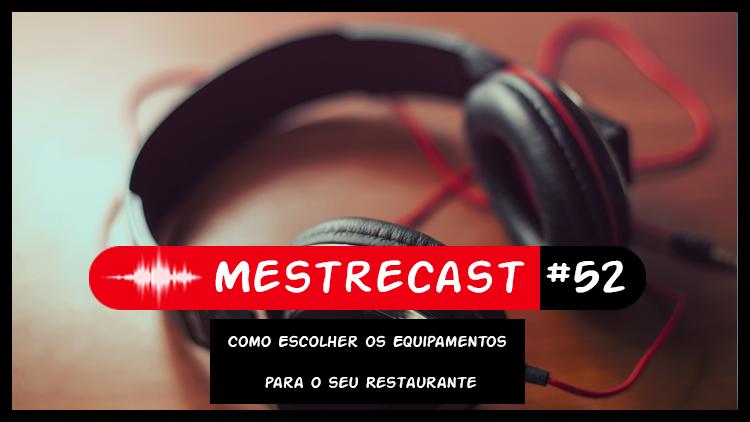 #52 – MestreCast – Como Escolher os Equipamentos- Novos ou Usados para o seu Restaurante
